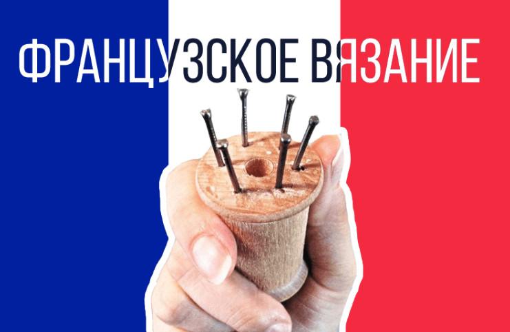 Французское вязание. Интересный способ + мастер класс своими руками